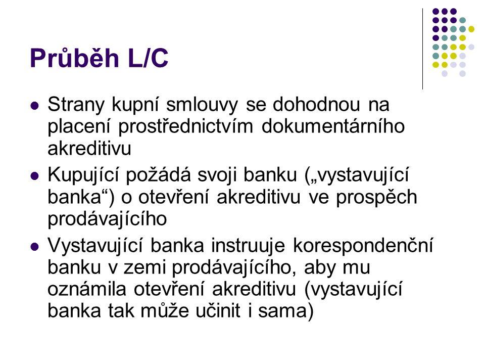 Průběh L/C Korespondenční banka informuje prodávajícího o otevření akreditivu Prodávající odešle zboží, pokud podmínky akreditivu odpovídají smlouvě Při odeslání zboží prodávající obdrží dokumenty – přepravní dokumenty (např.