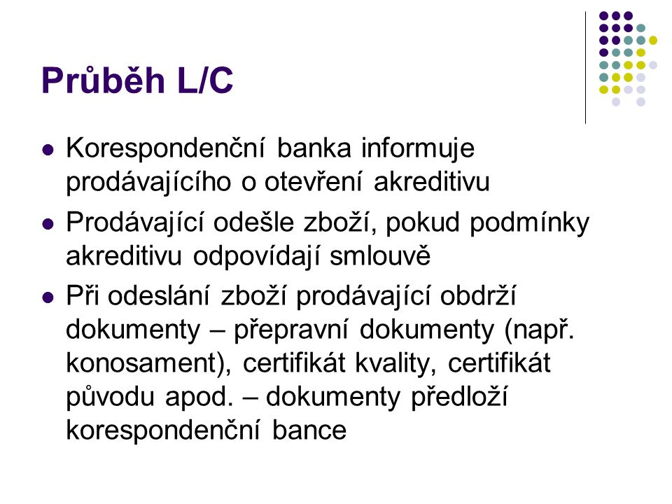 Průběh L/C Banka provede platbu, pokud dokumenty odpovídají podmínkám akreditivu Korespondenční banka postoupí dokumenty vystavující bance, která ji vyplatí příslušnou částku Vystavující banka předá dokumenty kupujícímu a inkasuje platbu