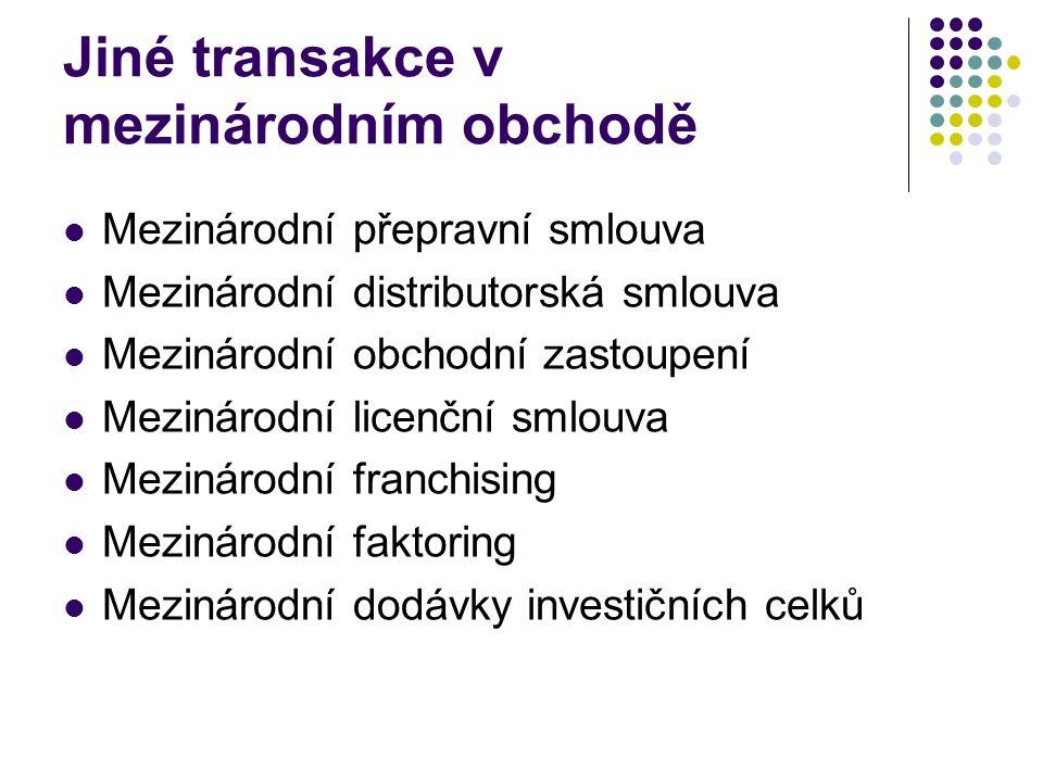Jiné transakce v mezinárodním obchodě Mezinárodní přepravní smlouva Mezinárodní distributorská smlouva Mezinárodní obchodní zastoupení Mezinárodní licenční smlouva Mezinárodní franchising Mezinárodní faktoring Mezinárodní dodávky investičních celků