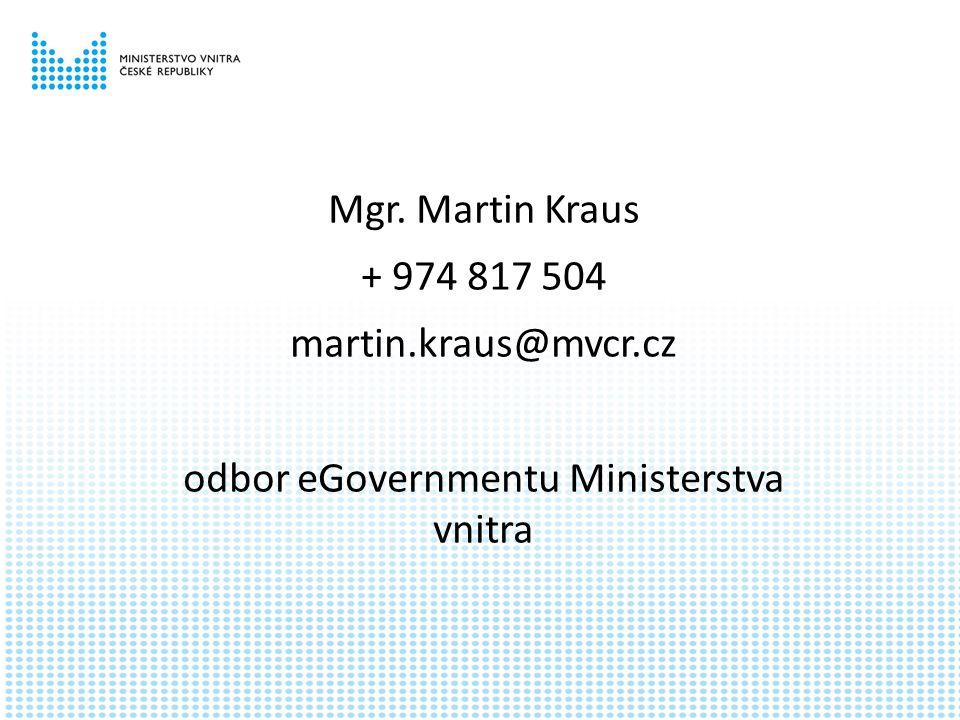Mgr. Martin Kraus + 974 817 504 martin.kraus@mvcr.cz odbor eGovernmentu Ministerstva vnitra