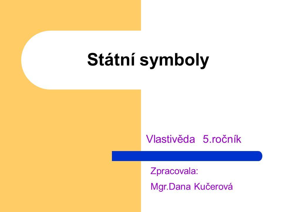 Státní symboly Vlastivěda 5.ročník Zpracovala: Mgr.Dana Kučerová