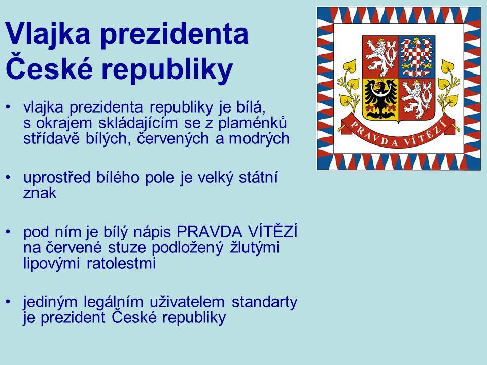 vlajka prezidenta republiky je bílá, s okrajem skládajícím se z plaménků střídavě bílých, červených a modrých uprostřed bílého pole je velký státní znak pod ním je bílý nápis PRAVDA VÍTĚZÍ na červené stuze podložený žlutými lipovými ratolestmi jediným legálním uživatelem standarty je prezident České republiky Vlajka prezidenta České republiky