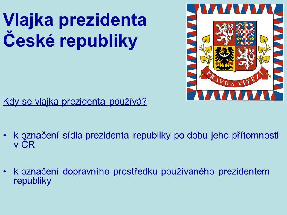 k označení dopravního prostředku používaného prezidentem republiky k označení sídla prezidenta republiky po dobu jeho přítomnosti v ČR Kdy se vlajka prezidenta používá