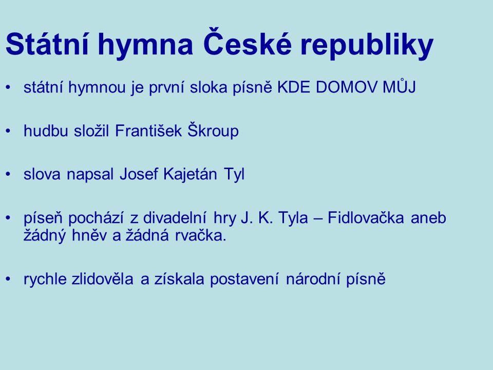 státní hymnou je první sloka písně KDE DOMOV MŮJ hudbu složil František Škroup slova napsal Josef Kajetán Tyl píseň pochází z divadelní hry J.