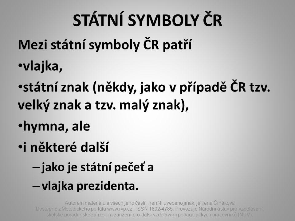 STÁTNÍ SYMBOLY ČR Mezi státní symboly ČR patří vlajka, státní znak (někdy, jako v případě ČR tzv. velký znak a tzv. malý znak), hymna, ale i některé d