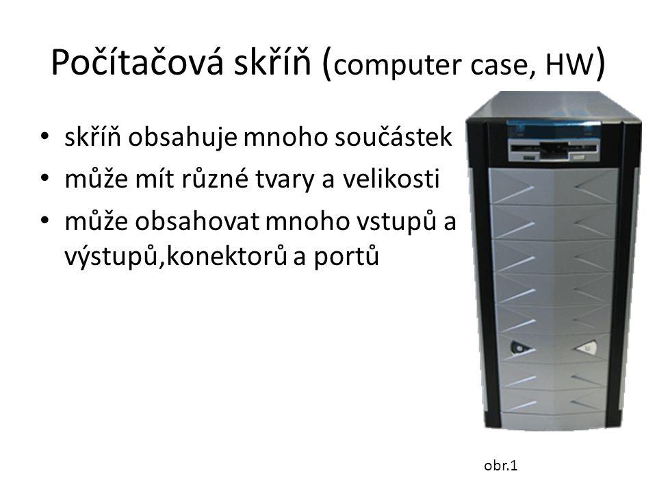 Počítačová skříň ( computer case, HW ) skříň obsahuje mnoho součástek může mít různé tvary a velikosti může obsahovat mnoho vstupů a výstupů,konektorů a portů obr.1