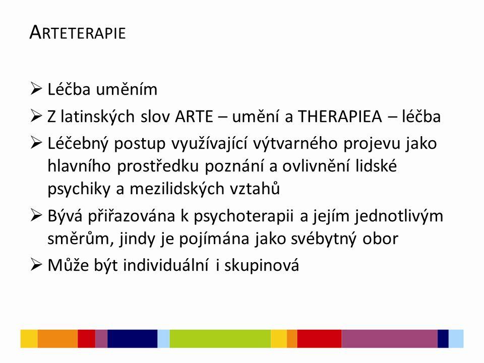 A RTETERAPIE  Léčba uměním  Z latinských slov ARTE – umění a THERAPIEA – léčba  Léčebný postup využívající výtvarného projevu jako hlavního prostředku poznání a ovlivnění lidské psychiky a mezilidských vztahů  Bývá přiřazována k psychoterapii a jejím jednotlivým směrům, jindy je pojímána jako svébytný obor  Může být individuální i skupinová