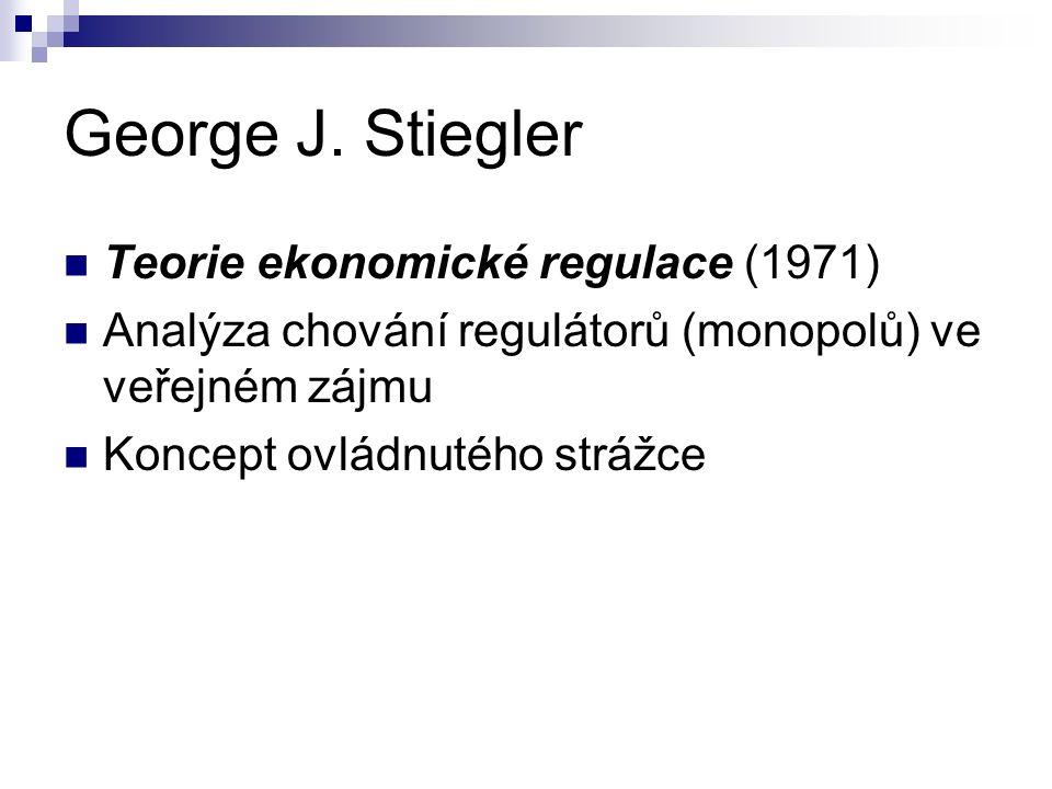 George J. Stiegler Teorie ekonomické regulace (1971) Analýza chování regulátorů (monopolů) ve veřejném zájmu Koncept ovládnutého strážce