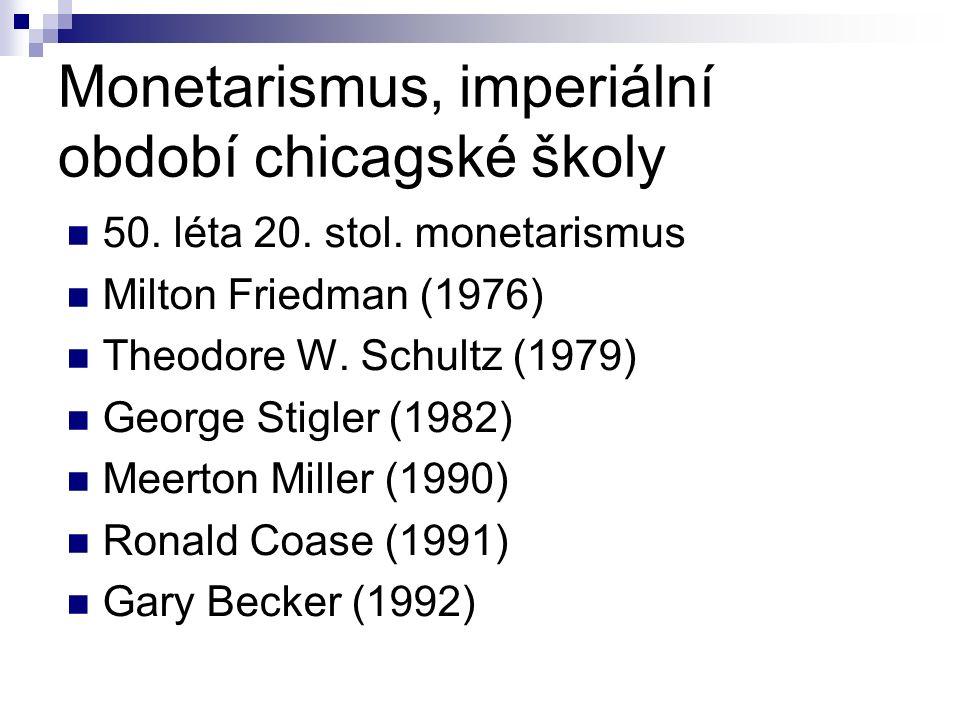 Monetarismus, imperiální období chicagské školy 50. léta 20. stol. monetarismus Milton Friedman (1976) Theodore W. Schultz (1979) George Stigler (1982