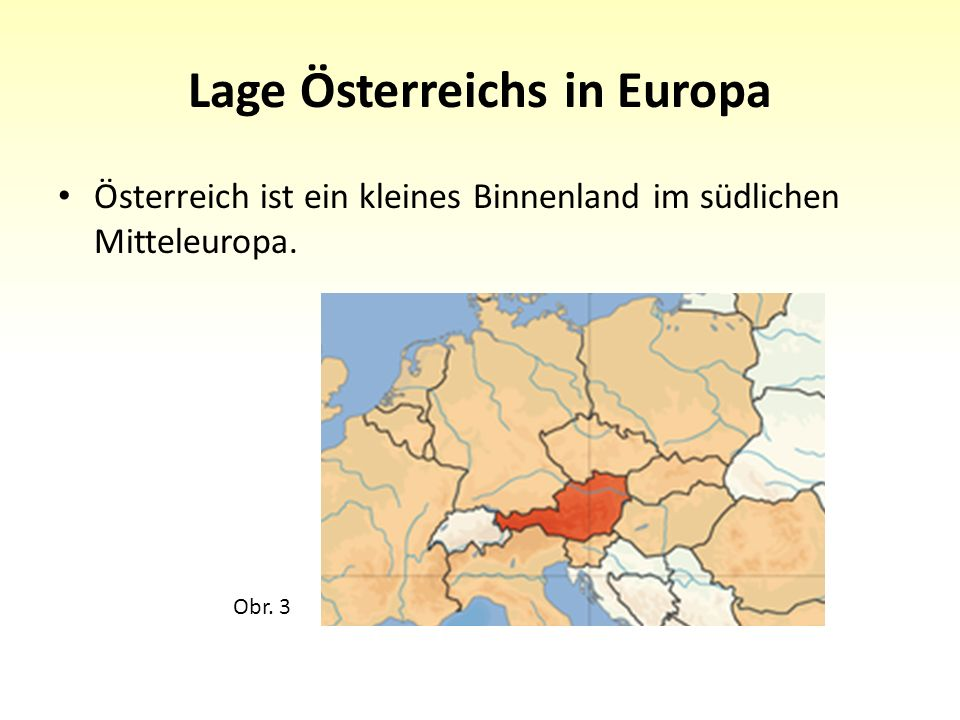 Lage Österreichs in Europa Österreich ist ein kleines Binnenland im südlichen Mitteleuropa. Obr. 3