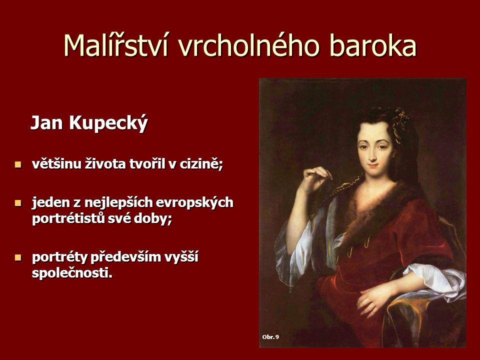 Malířství vrcholného baroka Jan Kupecký Jan Kupecký většinu života tvořil v cizině; většinu života tvořil v cizině; jeden z nejlepších evropských portrétistů své doby; jeden z nejlepších evropských portrétistů své doby; portréty především vyšší společnosti.
