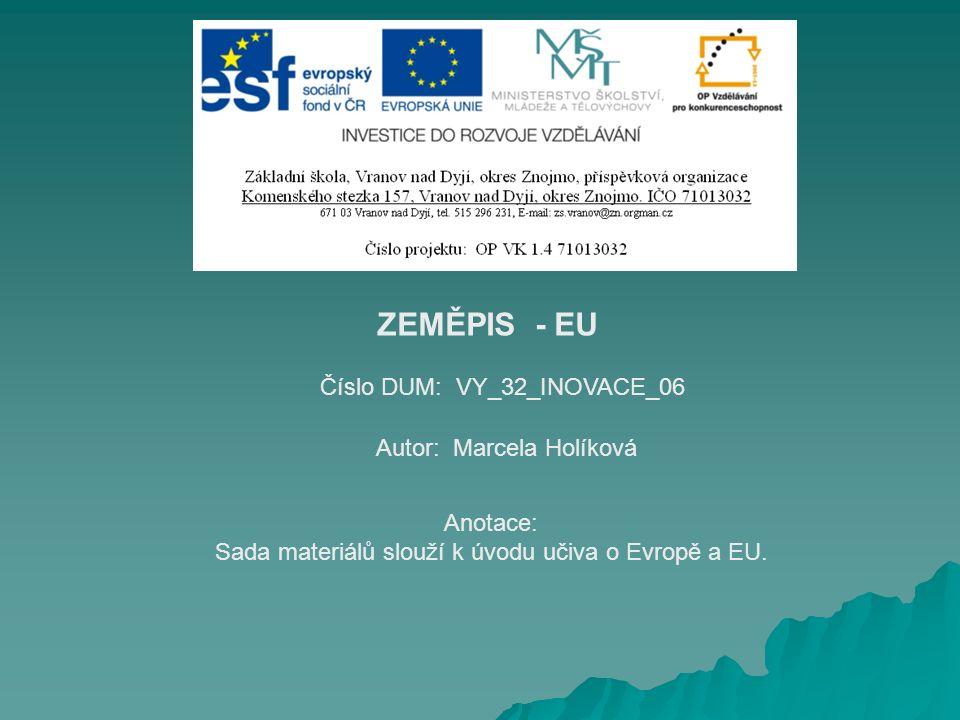 Číslo DUM: VY_32_INOVACE_06 Autor: Marcela Holíková Anotace: Sada materiálů slouží k úvodu učiva o Evropě a EU. ZEMĚPIS - EU