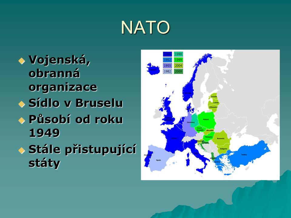 NATO  Vojenská, obranná organizace  Sídlo v Bruselu  Působí od roku 1949  Stále přistupující státy