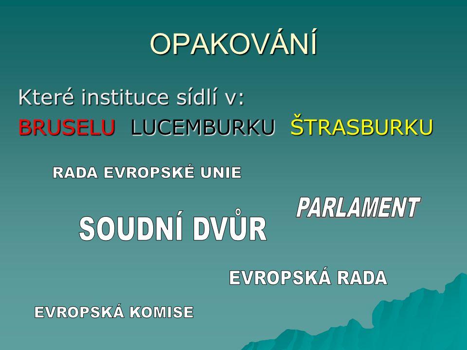 OPAKOVÁNÍ Které instituce sídlí v: BRUSELU LUCEMBURKU ŠTRASBURKU
