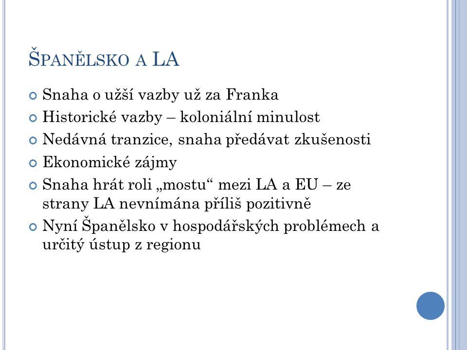"""Š PANĚLSKO A LA Snaha o užší vazby už za Franka Historické vazby – koloniální minulost Nedávná tranzice, snaha předávat zkušenosti Ekonomické zájmy Snaha hrát roli """"mostu mezi LA a EU – ze strany LA nevnímána příliš pozitivně Nyní Španělsko v hospodářských problémech a určitý ústup z regionu"""