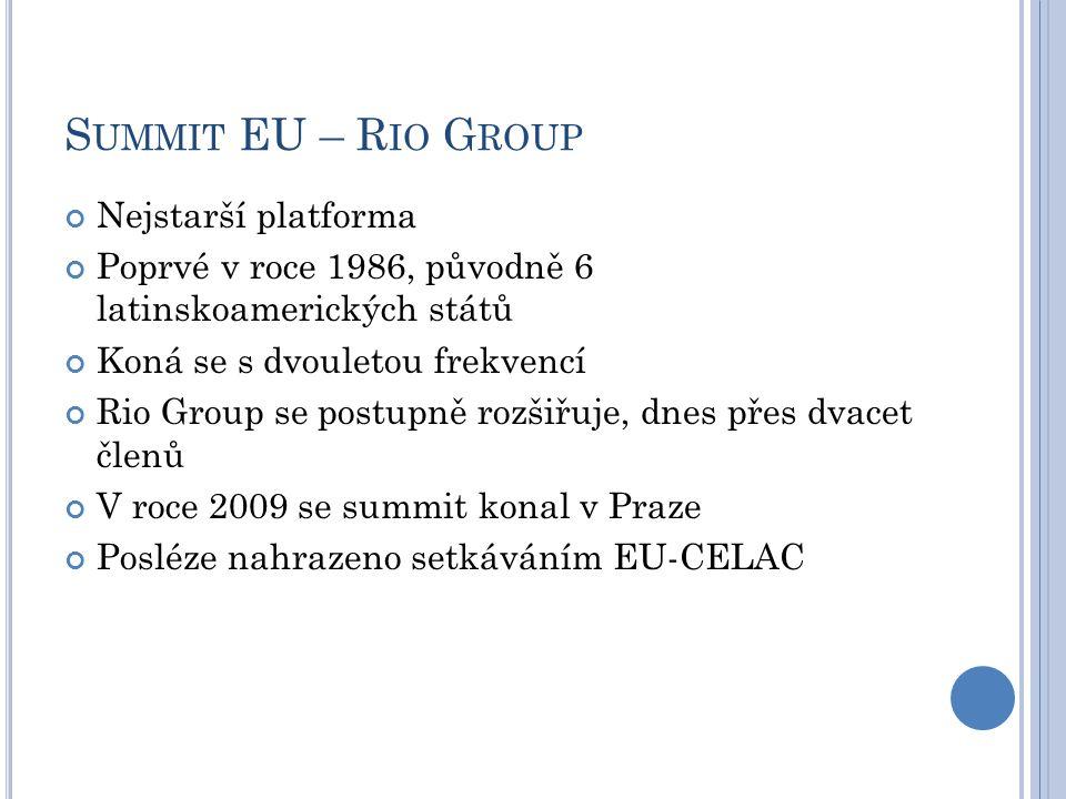 S UMMIT EU – R IO G ROUP Nejstarší platforma Poprvé v roce 1986, původně 6 latinskoamerických států Koná se s dvouletou frekvencí Rio Group se postupně rozšiřuje, dnes přes dvacet členů V roce 2009 se summit konal v Praze Posléze nahrazeno setkáváním EU-CELAC