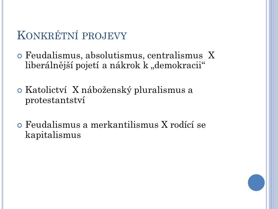 """K ONKRÉTNÍ PROJEVY Feudalismus, absolutismus, centralismus X liberálnější pojetí a nákrok k """"demokracii Katolictví X náboženský pluralismus a protestantství Feudalismus a merkantilismus X rodící se kapitalismus"""
