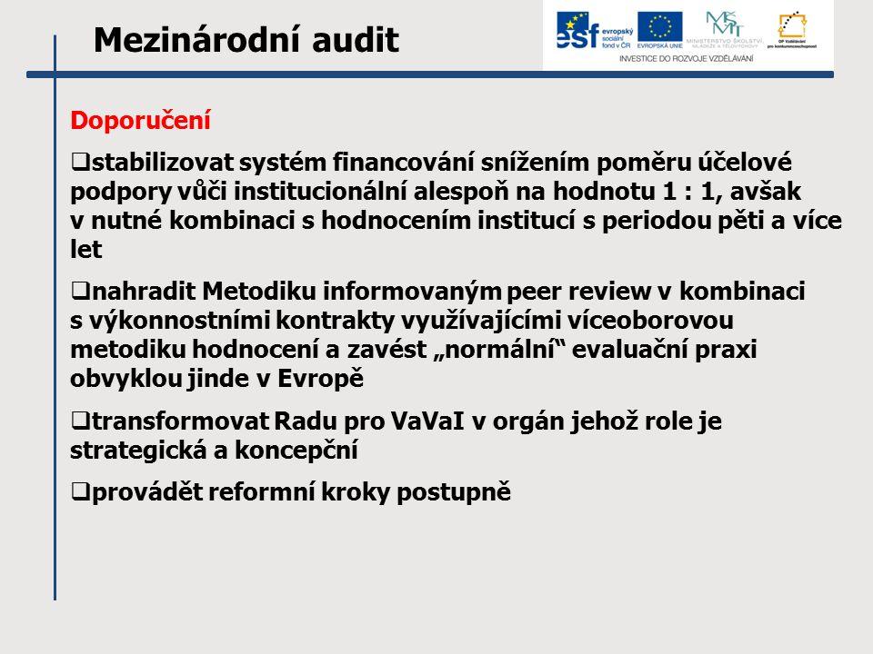"""Mezinárodní audit Doporučení  stabilizovat systém financování snížením poměru účelové podpory vůči institucionální alespoň na hodnotu 1 : 1, avšak v nutné kombinaci s hodnocením institucí s periodou pěti a více let  nahradit Metodiku informovaným peer review v kombinaci s výkonnostními kontrakty využívajícími víceoborovou metodiku hodnocení a zavést """"normální evaluační praxi obvyklou jinde v Evropě  transformovat Radu pro VaVaI v orgán jehož role je strategická a koncepční  provádět reformní kroky postupně"""