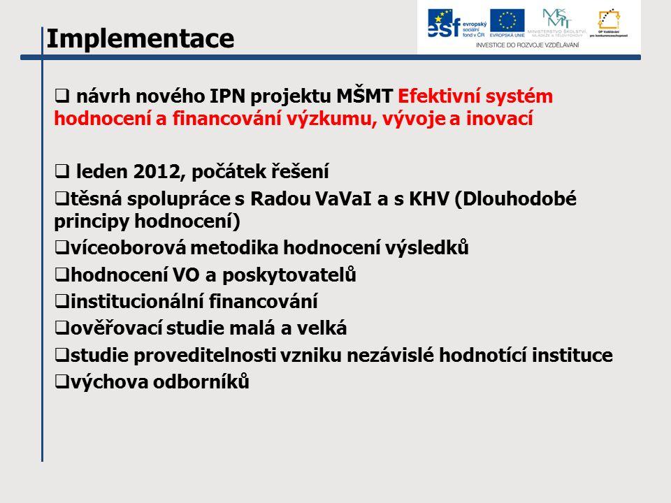 Implementace  návrh nového IPN projektu MŠMT Efektivní systém hodnocení a financování výzkumu, vývoje a inovací  leden 2012, počátek řešení  těsná spolupráce s Radou VaVaI a s KHV (Dlouhodobé principy hodnocení)  víceoborová metodika hodnocení výsledků  hodnocení VO a poskytovatelů  institucionální financování  ověřovací studie malá a velká  studie proveditelnosti vzniku nezávislé hodnotící instituce  výchova odborníků