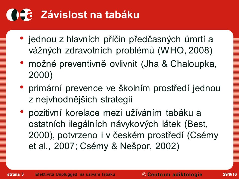 29/9/16strana 3 Závislost na tabáku jednou z hlavních příčin předčasných úmrtí a vážných zdravotních problémů (WHO, 2008) možné preventivně ovlivnit (Jha & Chaloupka, 2000) primární prevence ve školním prostředí jednou z nejvhodnějších strategií pozitivní korelace mezi užíváním tabáku a ostatních ilegálních návykových látek (Best, 2000), potvrzeno i v českém prostředí (Csémy et al., 2007; Csémy & Nešpor, 2002) Efektivita Unplugged na užívání tabáku