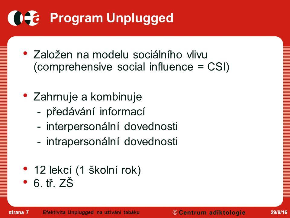 29/9/16strana 7 Program Unplugged Založen na modelu sociálního vlivu (comprehensive social influence = CSI) Zahrnuje a kombinuje -předávání informací -interpersonální dovednosti -intrapersonální dovednosti 12 lekcí (1 školní rok) 6.