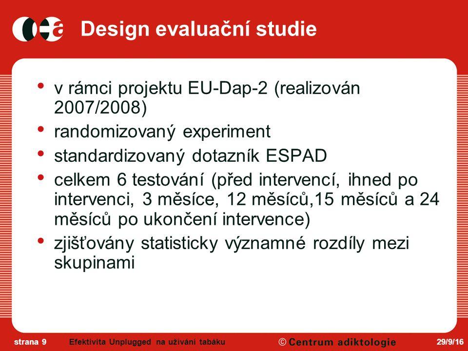 29/9/16strana 9 Design evaluační studie v rámci projektu EU-Dap-2 (realizován 2007/2008) randomizovaný experiment standardizovaný dotazník ESPAD celkem 6 testování (před intervencí, ihned po intervenci, 3 měsíce, 12 měsíců,15 měsíců a 24 měsíců po ukončení intervence) zjišťovány statisticky významné rozdíly mezi skupinami Efektivita Unplugged na užívání tabáku