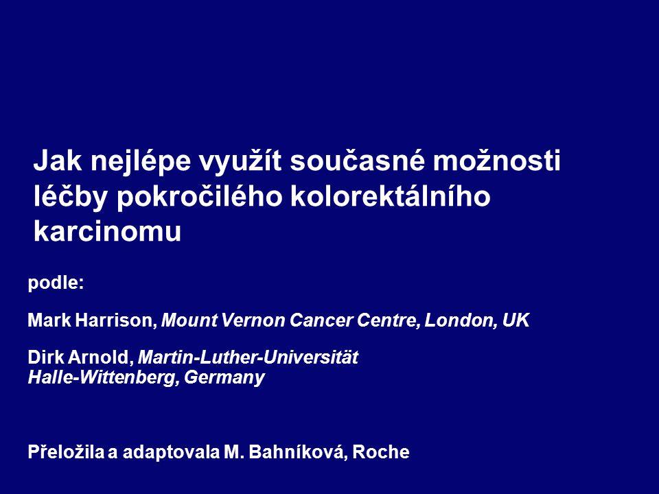 Jak nejlépe využít současné možnosti léčby pokročilého kolorektálního karcinomu podle: Mark Harrison, Mount Vernon Cancer Centre, London, UK Dirk Arnold, Martin-Luther-Universität Halle-Wittenberg, Germany Přeložila a adaptovala M.