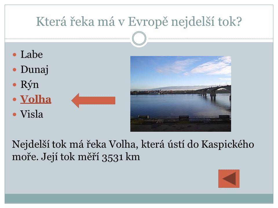 Která řeka má v Evropě nejdelší tok? Labe Dunaj Rýn Volha Visla Nejdelší tok má řeka Volha, která ústí do Kaspického moře. Její tok měří 3531 km