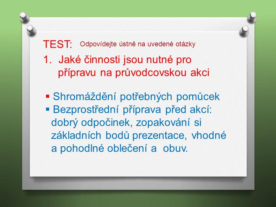 TEST: 1.Jaké činnosti jsou nutné pro přípravu na průvodcovskou akci  Shromáždění potřebných pomůcek  Bezprostřední příprava před akcí: dobrý odpočin