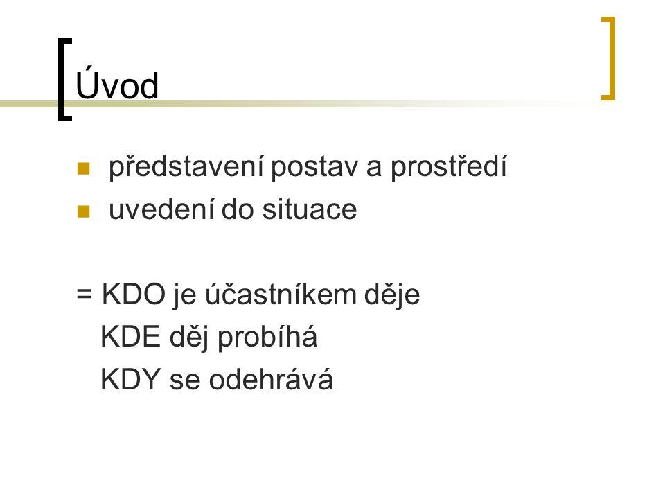 Úvod představení postav a prostředí uvedení do situace = KDO je účastníkem děje KDE děj probíhá KDY se odehrává