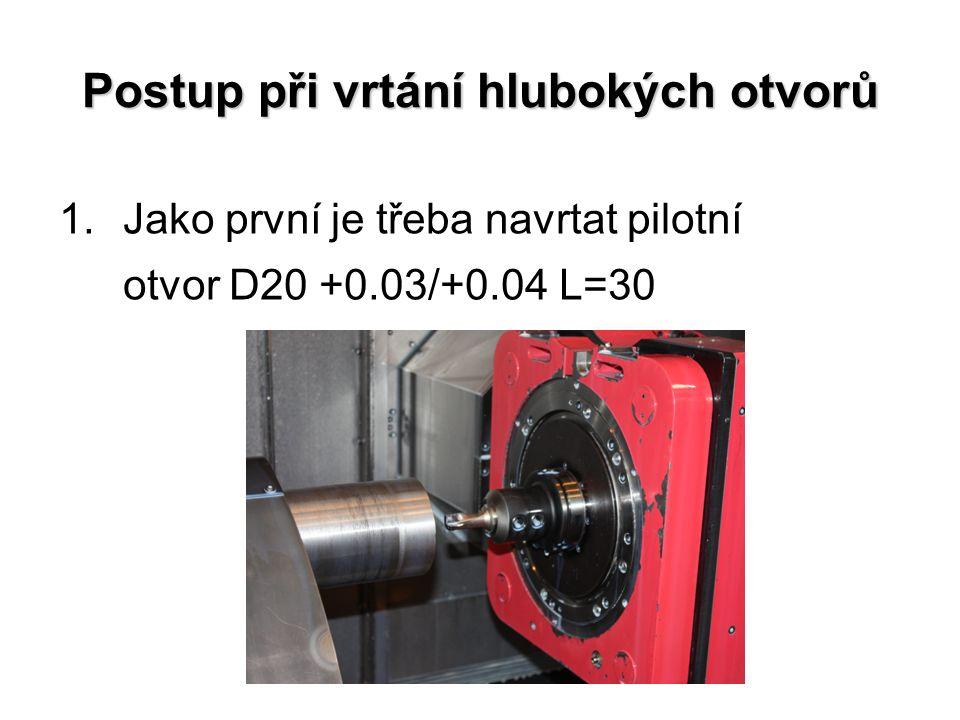 Postup při vrtání hlubokých otvorů 1.Jako první je třeba navrtat pilotní otvor D20 +0.03/+0.04 L=30