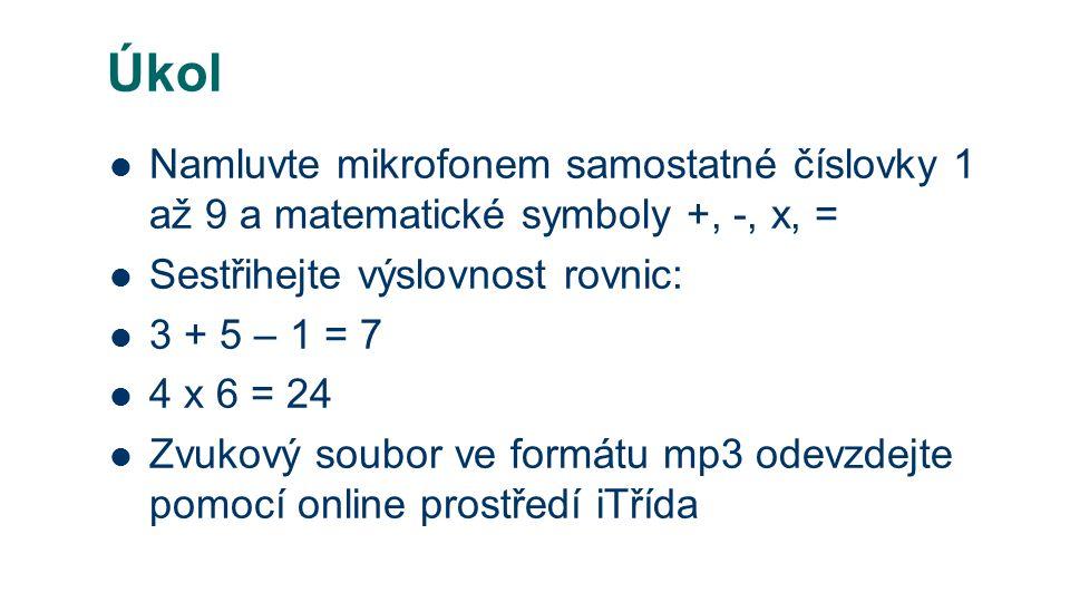 Úkol Namluvte mikrofonem samostatné číslovky 1 až 9 a matematické symboly +, -, x, = Sestřihejte výslovnost rovnic: 3 + 5 – 1 = 7 4 x 6 = 24 Zvukový soubor ve formátu mp3 odevzdejte pomocí online prostředí iTřída