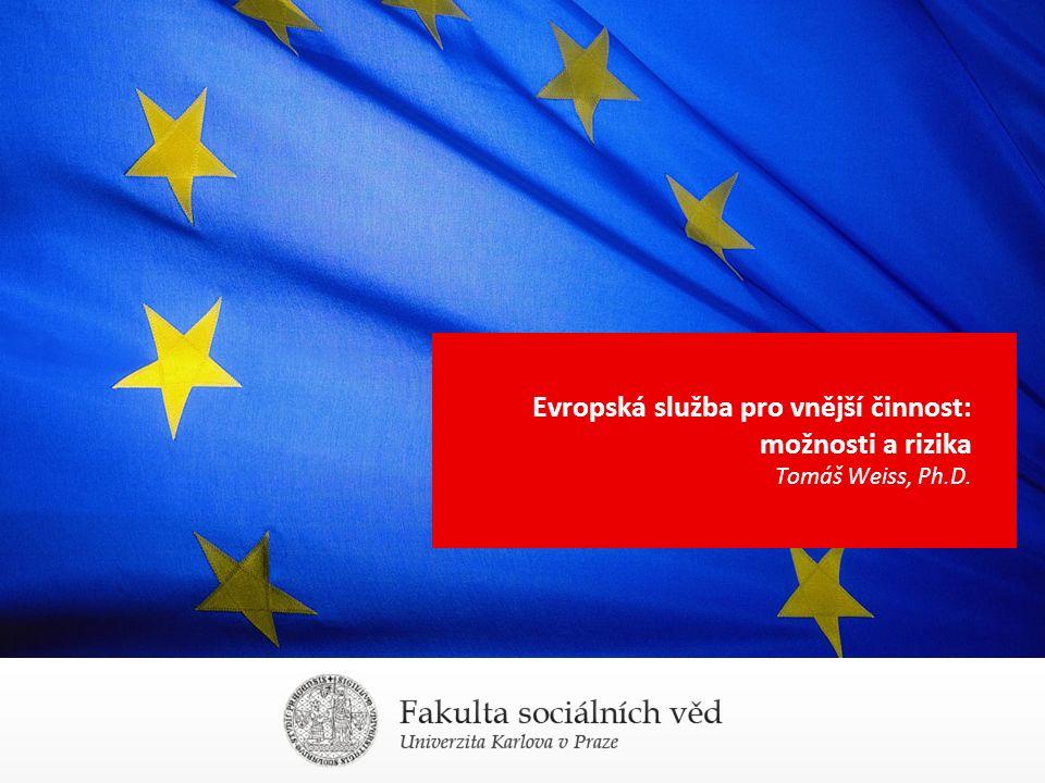 Evropská služba pro vnější činnost: možnosti a rizika Tomáš Weiss, Ph.D.