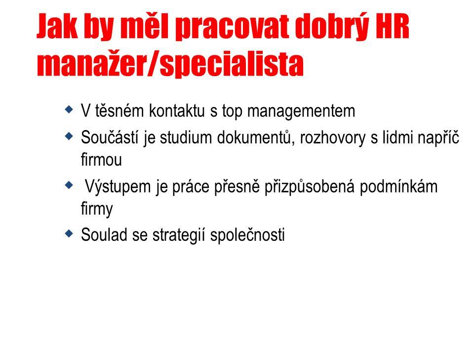 Jak by měl pracovat dobrý HR manažer/specialista  V těsném kontaktu s top managementem  Součástí je studium dokumentů, rozhovory s lidmi napříč firm