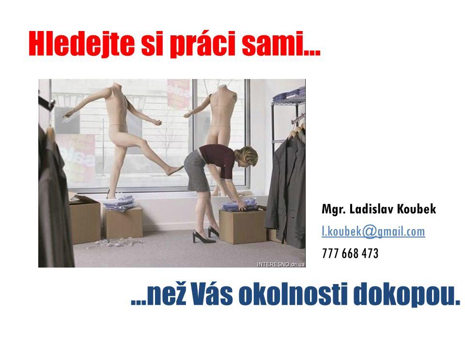 Hledejte si práci sami… Mgr. Ladislav Koubek l.koubek@gmail.com 777 668 473 …než Vás okolnosti dokopou.