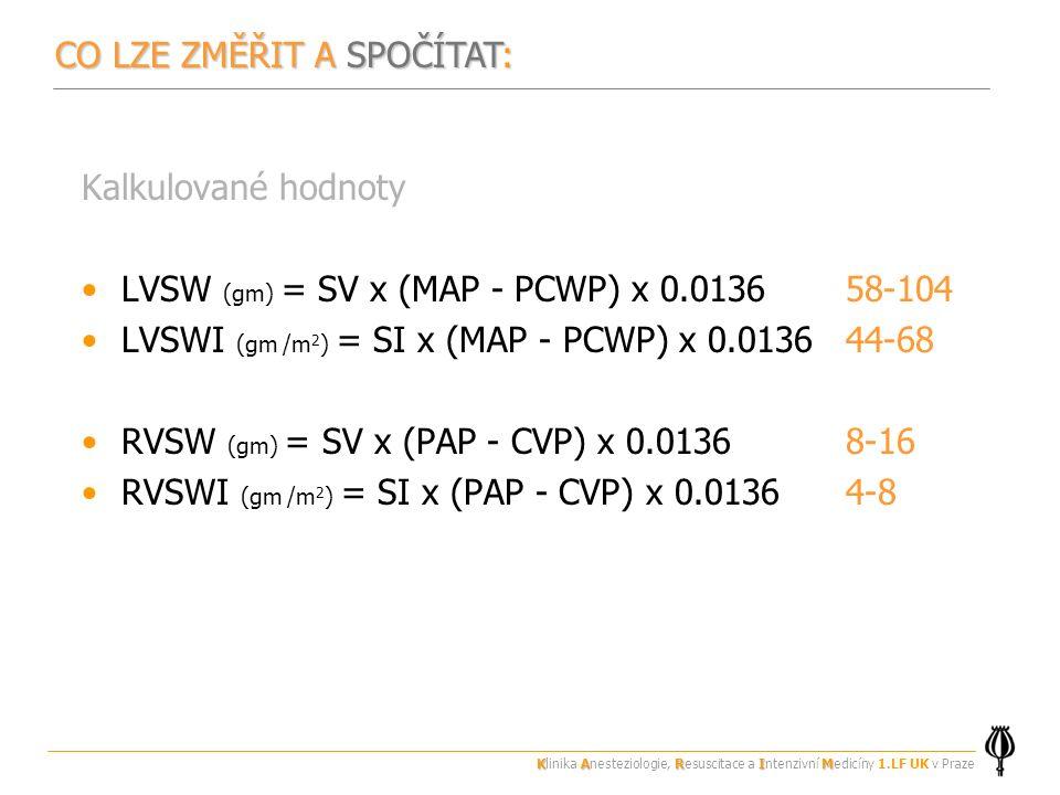 Kalkulované hodnoty LVSW (gm) = SV x (MAP - PCWP) x 0.0136 58-104 LVSWI (gm /m 2 ) = SI x (MAP - PCWP) x 0.0136 44-68 RVSW (gm) = SV x (PAP - CVP) x 0.0136 8-16 RVSWI (gm /m 2 ) = SI x (PAP - CVP) x 0.0136 4-8 CO LZE ZMĚŘIT A SPOČÍTAT: KARIM Klinika Anesteziologie, Resuscitace a Intenzivní Medicíny 1.LF UK v Praze