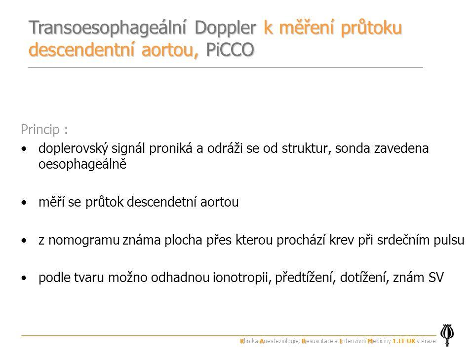 Princip : doplerovský signál proniká a odráži se od struktur, sonda zavedena oesophageálně měří se průtok descendetní aortou z nomogramu známa plocha přes kterou prochází krev při srdečním pulsu podle tvaru možno odhadnou ionotropii, předtížení, dotížení, znám SV Transoesophageální Doppler k měření průtoku descendentní aortou, PiCCO KARIM Klinika Anesteziologie, Resuscitace a Intenzivní Medicíny 1.LF UK v Praze