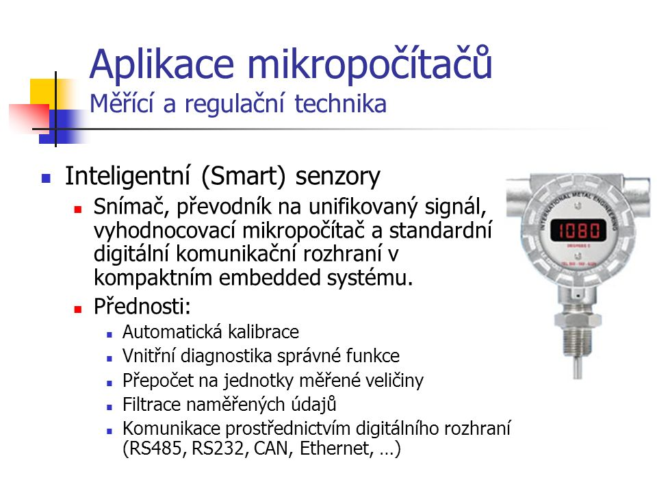 Aplikace mikropočítačů Měřící a regulační technika Inteligentní (Smart) senzory Snímač, převodník na unifikovaný signál, vyhodnocovací mikropočítač a standardní digitální komunikační rozhraní v kompaktním embedded systému.
