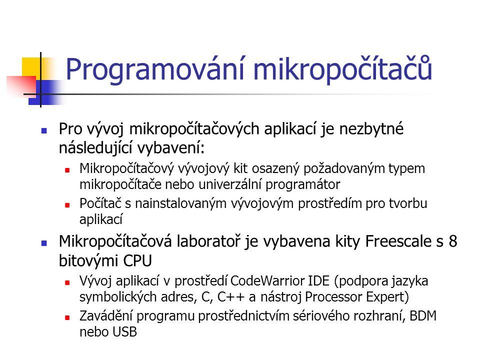 Programování mikropočítačů Pro vývoj mikropočítačových aplikací je nezbytné následující vybavení: Mikropočítačový vývojový kit osazený požadovaným typem mikropočítače nebo univerzální programátor Počítač s nainstalovaným vývojovým prostředím pro tvorbu aplikací Mikropočítačová laboratoř je vybavena kity Freescale s 8 bitovými CPU Vývoj aplikací v prostředí CodeWarrior IDE (podpora jazyka symbolických adres, C, C++ a nástroj Processor Expert) Zavádění programu prostřednictvím sériového rozhraní, BDM nebo USB