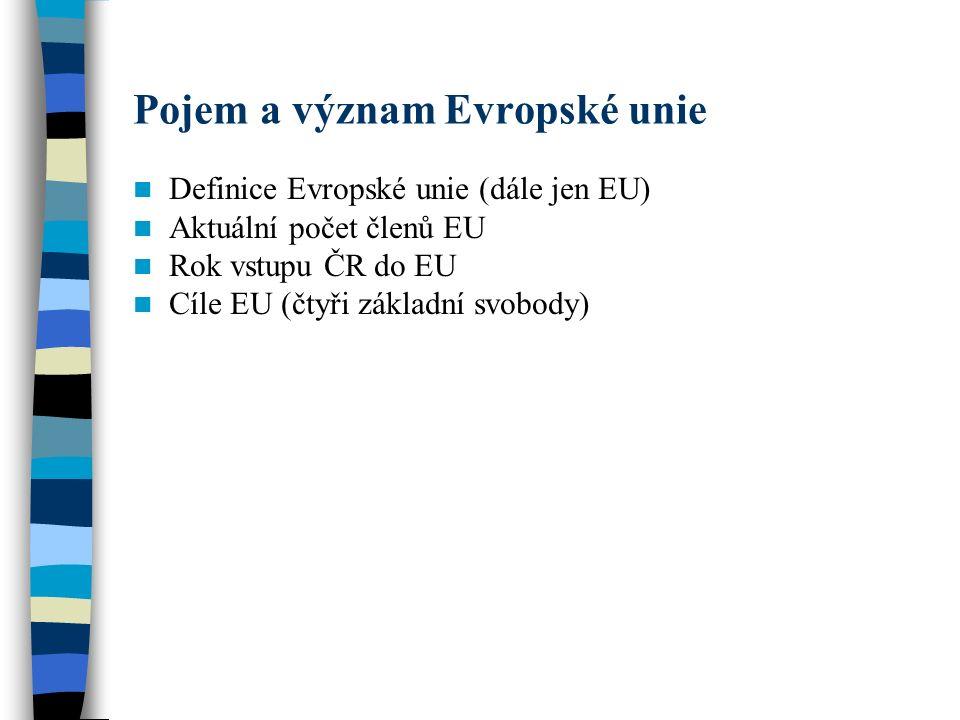 Pojem a význam Evropské unie Definice Evropské unie (dále jen EU) Aktuální počet členů EU Rok vstupu ČR do EU Cíle EU (čtyři základní svobody)