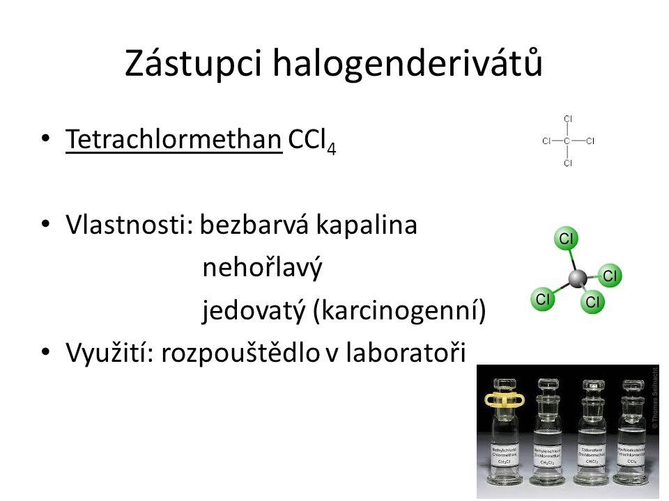Zástupci halogenderivátů Tetrachlormethan CCl 4 Vlastnosti: bezbarvá kapalina nehořlavý jedovatý (karcinogenní) Využití: rozpouštědlo v laboratoři