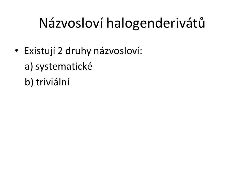 Názvosloví halogenderivátů Existují 2 druhy názvosloví: a) systematické b) triviální