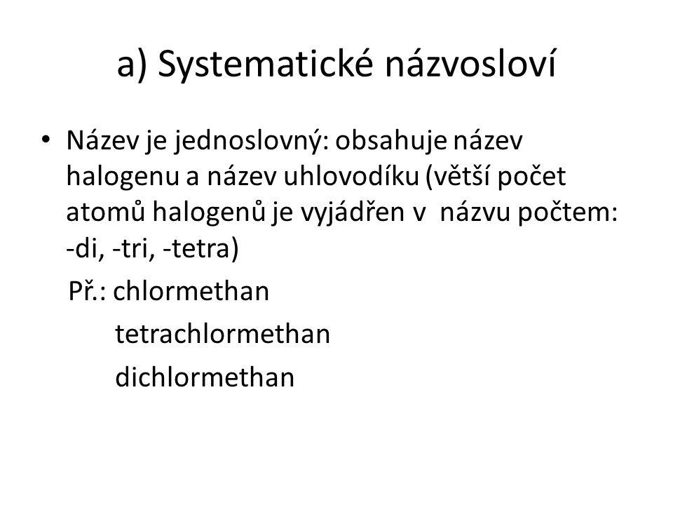 a) Systematické názvosloví Název je jednoslovný: obsahuje název halogenu a název uhlovodíku (větší počet atomů halogenů je vyjádřen v názvu počtem: -di, -tri, -tetra) Př.: chlormethan tetrachlormethan dichlormethan