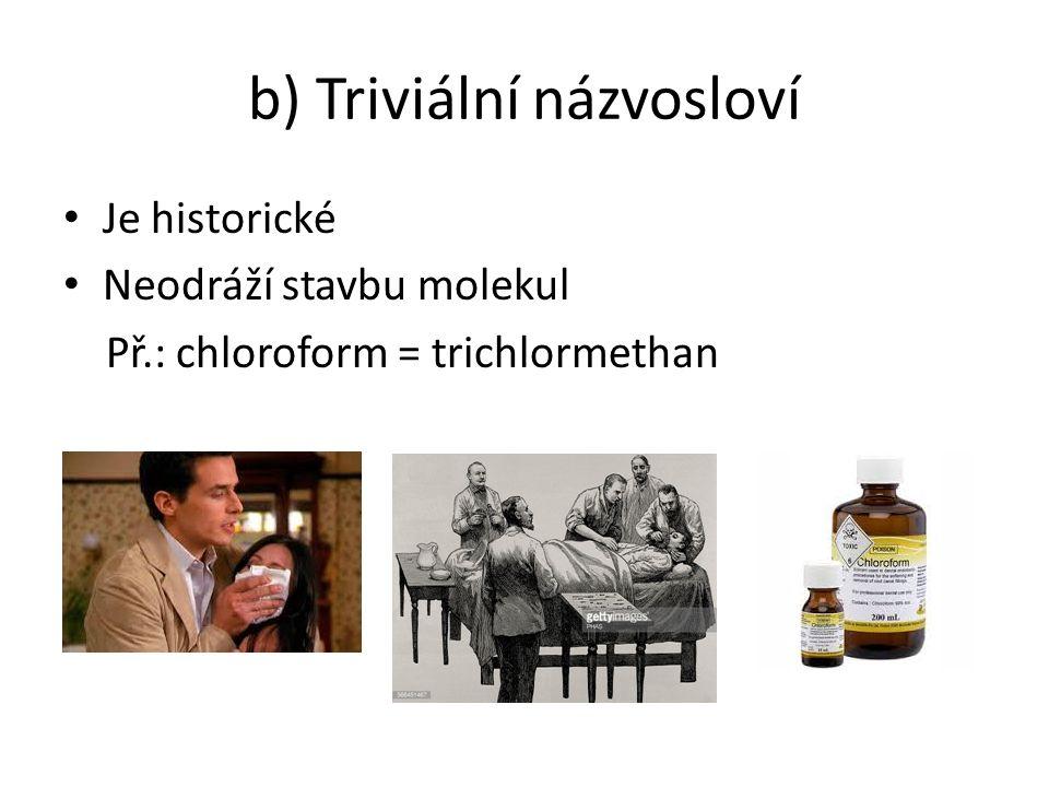 b) Triviální názvosloví Je historické Neodráží stavbu molekul Př.: chloroform = trichlormethan