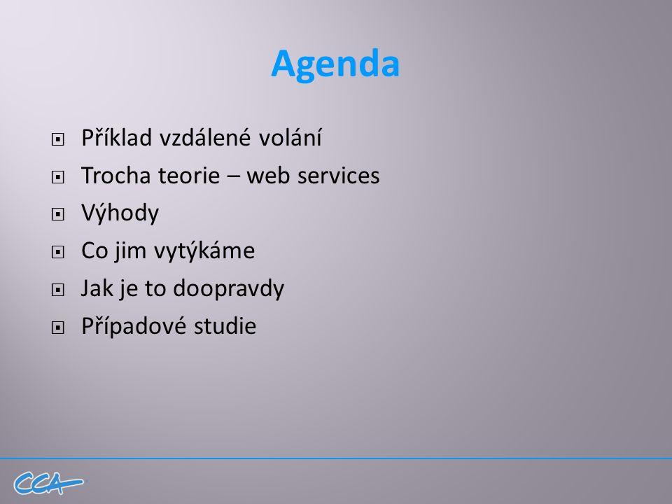 Agenda  Příklad vzdálené volání  Trocha teorie – web services  Výhody  Co jim vytýkáme  Jak je to doopravdy  Případové studie