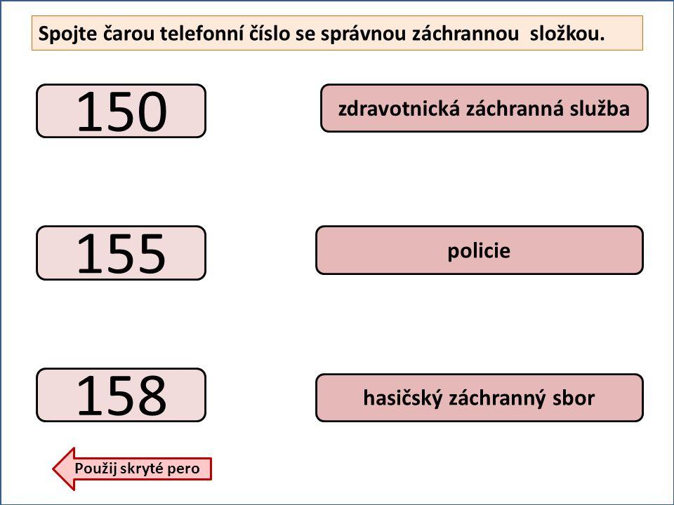 Spojte čarou telefonní číslo se správnou záchrannou složkou. 150 155 158 hasičský záchranný sbor zdravotnická záchranná služba policie Použij skryté p