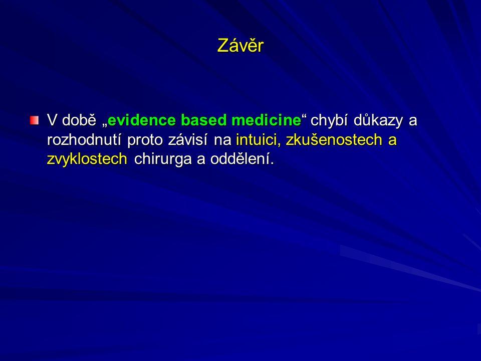 """Závěr V době """"evidence based medicine chybí důkazy a rozhodnutí proto závisí na intuici, zkušenostech a zvyklostech chirurga a oddělení."""