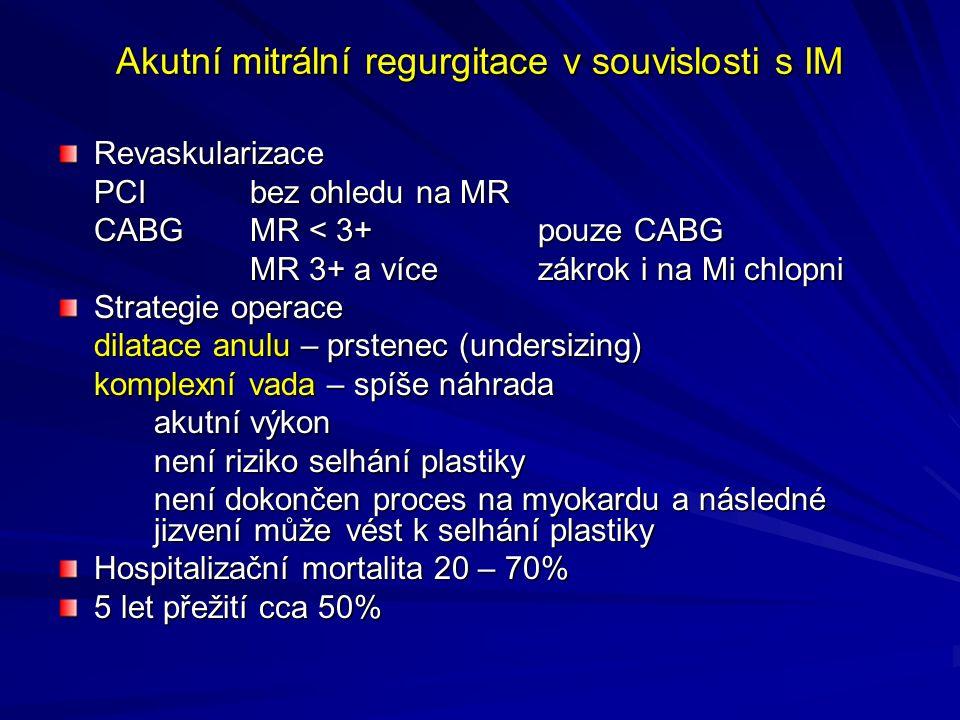 Akutní mitrální regurgitace v souvislosti s IM Revaskularizace PCIbez ohledu na MR CABGMR < 3+ pouze CABG MR 3+ a vícezákrok i na Mi chlopni MR 3+ a vícezákrok i na Mi chlopni Strategie operace dilatace anulu – prstenec (undersizing) komplexní vada – spíše náhrada akutní výkon není riziko selhání plastiky není dokončen proces na myokardu a následné jizvení může vést k selhání plastiky Hospitalizační mortalita 20 – 70% 5 let přežití cca 50%