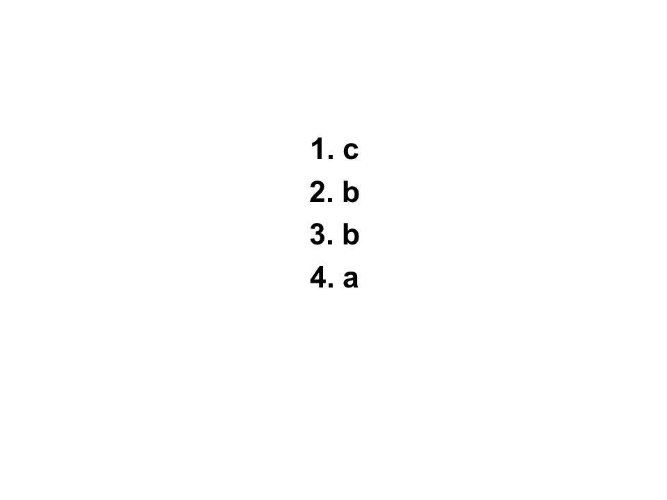 1. c 2. b 3. b 4. a