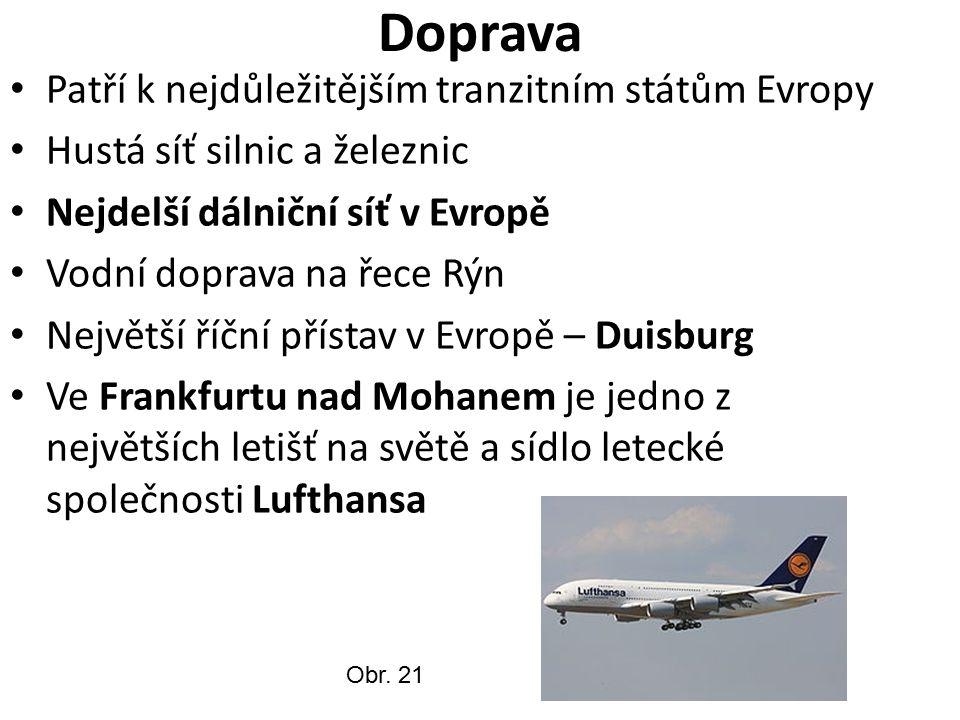 Doprava Patří k nejdůležitějším tranzitním státům Evropy Hustá síť silnic a železnic Nejdelší dálniční síť v Evropě Vodní doprava na řece Rýn Největší říční přístav v Evropě – Duisburg Ve Frankfurtu nad Mohanem je jedno z největších letišť na světě a sídlo letecké společnosti Lufthansa Obr.